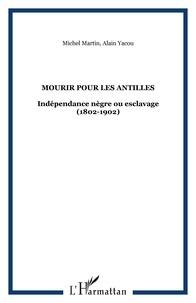Michel Louis Martin et Alain Yacou - Mourir pour les Antilles - Indépendance nègre ou esclavage (1802-1804).
