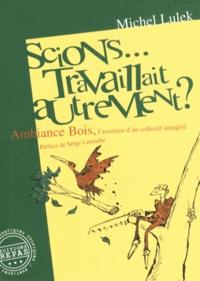 Michel Lulek - Scions... travaillait autrement ? - Ambiance Bois, l'aventure d'un collectif autogéré.