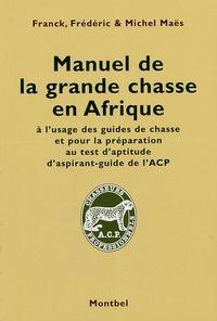 Michel Maës et Franck Maës - Manuel de la grande chasse en Afrique - A l'usage des guides de chasse.