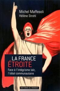 Michel Maffesoli et Hélène Strohl - La France étroite - Face à l'intégrisme laïc, l'idéal communautaire.