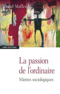 Michel Maffesoli - La passion de l'ordinaire - Miettes sociologiques.