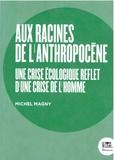 Michel Magny - Aux racines de l'Anthropocène - Une crise écologique reflet d'une crise de l'homme.