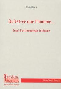 Michel Mahé - Qu'est-ce que l'homme... - Essai d'anthropologie intégrale.
