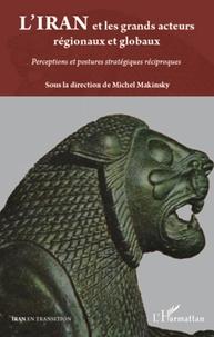 Michel Makinsky - L'Iran et les grands acteurs régionaux et globaux - Perceptions et postures stratégiques réciproques.