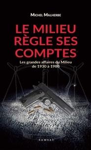 Michel Malherbe - Le Milieu règles ses comptes - Les grandes affaires du Milieu de 1930-1980.