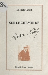 Michel Manoll et Dominique Daguet - Sur le chemin de Marie Noël.