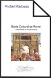 Michel Marbeau - Guide Culturel de Rome - Comprendre la Ville Eternelle.