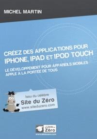 Créez des applications pour iPhone, iPad et iPod Touch - Le développement pour appareils mobiles Apple à la portée de tous.pdf