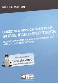 Michel Martin - Créez des applications pour iPhone, iPad et iPod Touch - Le développement pour le système d'exploitation d'Apple à la portée de tous.