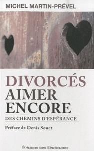 Michel Martin-Prével - Divorcés, aimer encore - Des chemins d'espérance.