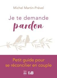 Michel Martin-Prével - Je te demande pardon - Petit guide pour se réconcilier en couple.