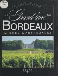Michel Mastrojanni et Claude Peyroutet - Le grand livre du Bordeaux - Mis en bouteilles au château.