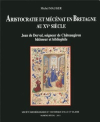 Michel Mauger - Aristocratie et mécénat en Bretagne au XVe siècle - Jean de Derval, seigneur de Châteaugiron bâtisseur et bibliophile.