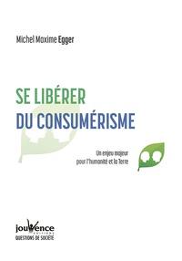 Michel Maxime Egger - Se libérer du consumérisme - Un enjeu majeur pour l'humanité et la Terre.