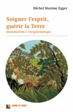 Michel Maxime Egger - Soigner l'esprit, guérir la Terre - Introduction à l'écopsychologie.