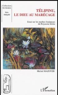Michel Mazoyer - Telipinu, le dieu au marécage - Essai sur les mythes fondateurs du royaume hittite.
