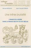 Michel Mervaud et Jean-Claude Roberti - Une infinie brutalité - L'image de la Russie dans la France des 16e et 17e siècles.
