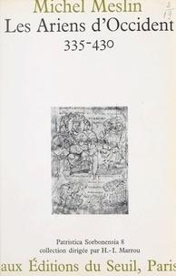 Michel Meslin et H.-I. Marrou - Les Ariens d'Occident : 335-430.