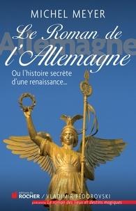 Michel Meyer - Le roman de l'Allemagne - Ou l'histoire secrète d'une renaissance....