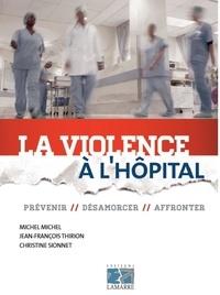Michel Michel et Jean-François Thirion - La violence à l'hôpital - Prévenir, désamorcer, affronter.