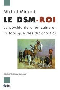 Michel Minard - Le DSM-Roi - La psychiatrie américaine et la fabrique des diagnostics.