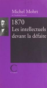 Michel Mohrt - 1870, les intellectuels devant la défaite.