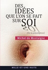 Michel Montaigne (Eyquem de) - Des idées que l'on se fait sur soi - (« De la présomption », Essais, II, 17).