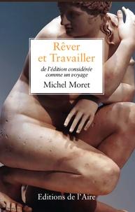 Michel Moret - Rêver et travailler - De l'édition considérée comme un voyage.