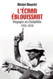 Michel Mourlet - L'écran éblouissant - Voyages en Cinéphilie (1958-2010).