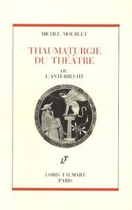 Michel Mourlet - Thaumaturgie du théâtre - Ou l'anti-Brecht.