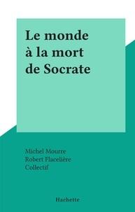 Michel Mourre et  Collectif - Le monde à la mort de Socrate.