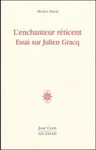 Michel Murat - L'enchanteur réticent - Essai sur Julien Gracq.