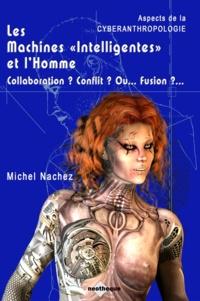 """Michel Nachez - Les Machines """"""""Intelligentes"""""""" et l'Homme - Collaboration ? Conflit ? Ou... Fusion ?... - Aspects de la Cyberanthropologie."""