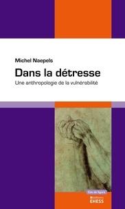 Michel Naepels - Dans la détresse - Une anthropologie de la vulnérabilité.