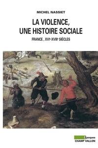 Michel Nassiet - La violence, une histoire sociale - France, XVIe-XVIIIe siècles.