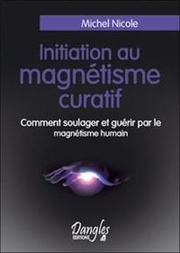 Michel Nicole - Initiation au magnétisme curatif - Comment soulager et guérir par le magnétisme humain.