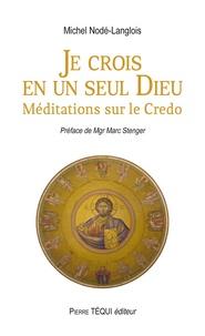 Michel Nodé-Langlois - Je crois en un seul dieu - Méditations sur le Credo.