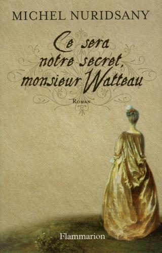 Michel Nuridsany - Ce sera notre secret, monsieur Watteau.