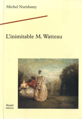Michel Nuridsany - L'inimitable M. Watteau.