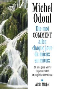Michel Odoul - Dis-moi comment aller chaque jour de mieux en mieux - 50 clés pour vivre en pleine santé et en pleine conscience.