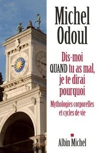 Michel Odoul - Dis-moi quand tu as mal, je te dirai pourquoi - Mythologies corporelles et cycles de vie.