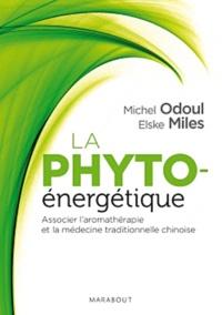 Michel Odoul et Elske Miles - La phyto-énergétique - Associer l'aromathérapie et la médecine traditionnelle chinoise.