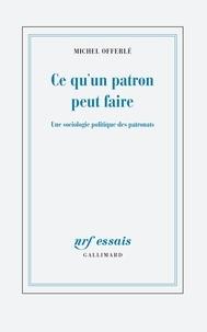 Michel Offerlé - Ce qu'un patron peut faire - Une sociologie politique des patronats.