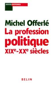 Michel Offerlé et  Collectif - La profession politique, XIXe-XXe siècles.