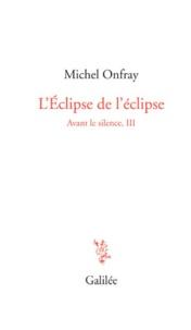 Michel Onfray - Avant le silence - Tome 3, L'éclipse de l'éclipse.