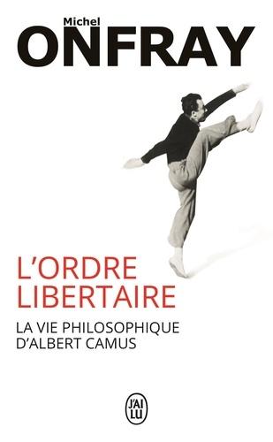 Michel Onfray - L'ordre libertaire - La vie philosophique d'Albert Camus.