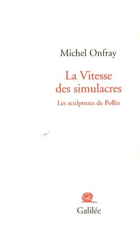 Michel Onfray - La vitesse des simulacres - Les sculptures de Pollès.