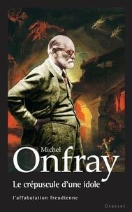 Le crépuscule d'une idole- L'affabulation freudienne - Michel Onfray |