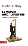 Michel Onfray - Le miroir aux alouettes - Principes d'athéisme social.