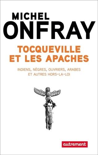 Tocqueville et les apaches. Indiens, nègres, ouvriers, Arabes et autres hors-la-loi